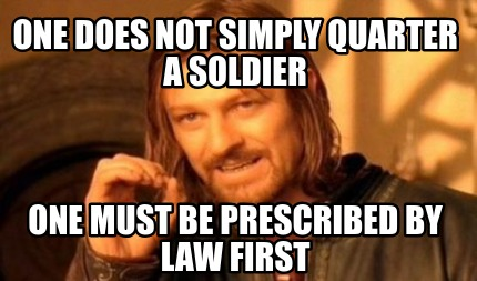 one-does-not-simply-quarter-a-soldier-one-must-be-prescribed-by-law-first