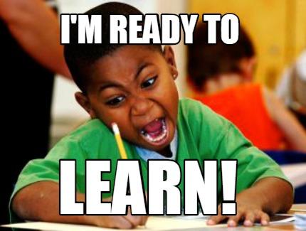Meme Creator - Funny i'm ready to learn! Meme Generator at MemeCreator.org!