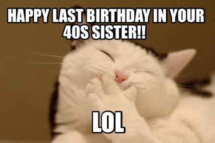 happy-last-birthday-in-your-40s-sister-lol