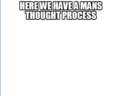 here-we-have-a-mans-thought-process