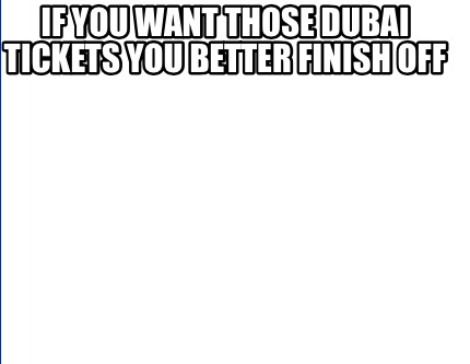 if-you-want-those-dubai-tickets-you-better-finish-off