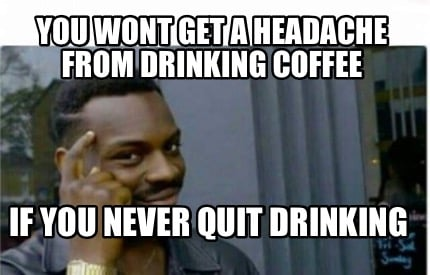 you-wont-get-a-headache-from-drinking-coffee-if-you-never-quit-drinking