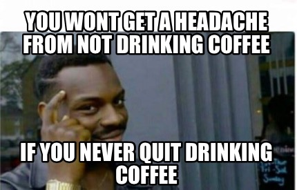 you-wont-get-a-headache-from-not-drinking-coffee-if-you-never-quit-drinking-coff