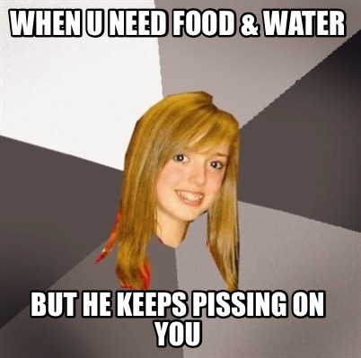 when-u-need-food-water-but-he-keeps-pissing-on-you