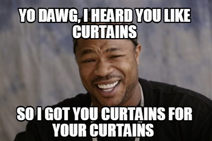 Meme Creator Funny Yo Dawg I Heard You Like Curtains So I Got You
