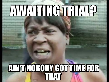 awaiting-trial-aint-nobody-got-time-for-that8