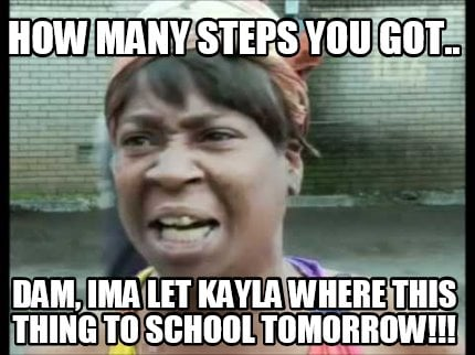 how-many-steps-you-got..-dam-ima-let-kayla-where-this-thing-to-school-tomorrow