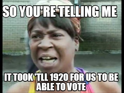 so-youre-telling-me-it-took-tll-1920-for-us-to-be-able-to-vote