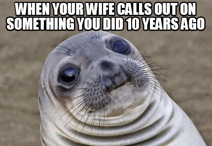 when-your-wife-calls-out-on-something-you-did-10-years-ago