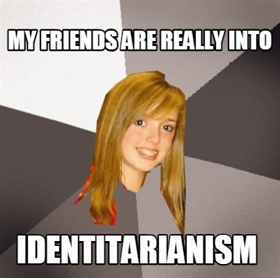 my-friends-are-really-into-identitarianism