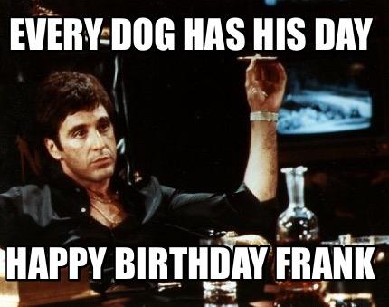 Meme Creator Funny Every Dog Has His Day Happy Birthday Frank Meme