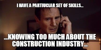 i-have-a-partiuclar-set-of-skills...-...knowing-too-much-about-the-construction-