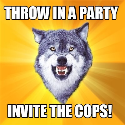 meme creator funny throw in a party invite the cops meme