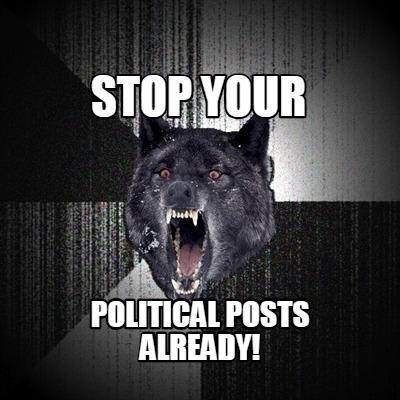 Meme Creator Funny Stop Your Political Posts Already Meme