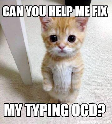 meme creator funny can you help me fix my typing ocd meme