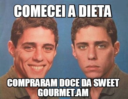 Meme Creator Funny Comecei A Dieta Compraram Doce Da Sweet Gourmet