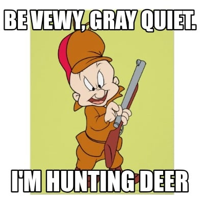 be-vewy-gray-quiet.-im-hunting-deer