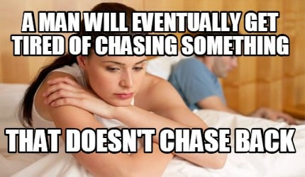 Meme Creator - Funny a man will eventually get tired of chasing