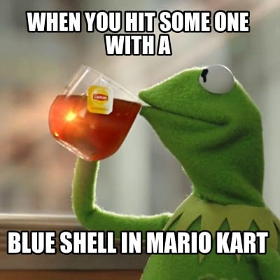 Meme Creator Funny When You Hit Some One With A Blue Shell