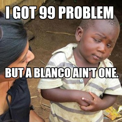 i-got-99-problem-but-a-blanco-aint-one