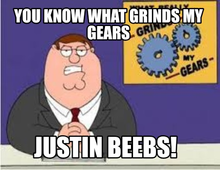 you-know-what-grinds-my-gears-justin-beebs