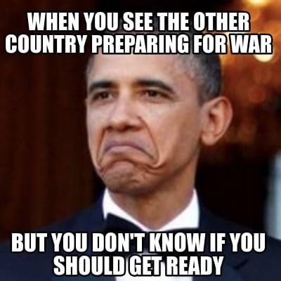when-you-see-the-other-country-preparing-for-war-but-you-dont-know-if-you-should