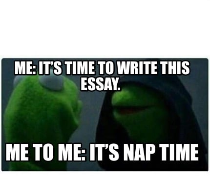 Meme Creator - Funny Me: It's time to write this essay  Me