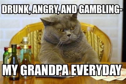 Meme Creator - Funny Drunk, angry, and gambling- my grandpa