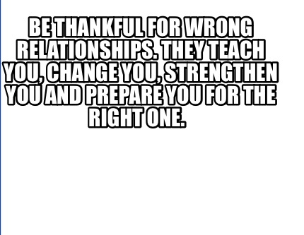 Meme Creator Funny Be Thankful For Wrong Relationships They Teach You Change You Strengthen You Meme Generator At Memecreator Org