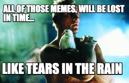 all-of-those-memes-will-be-lost-in-time...-like-tears-in-the-rain