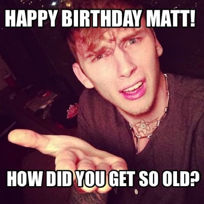 happy-birthday-matt-how-did-you-get-so-old