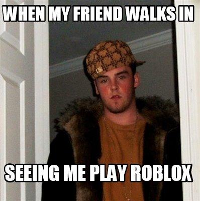 Meme Creator - Funny When my friend walks in Seeing me play ROBLOX