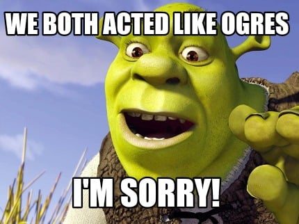 Meme Creator Funny We Both Acted Like Ogres I M Sorry Meme Generator At Memecreator Org Collection by emma attrill • last updated 6 weeks ago. meme creator funny we both acted like