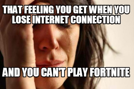 Meme Creator - Funny That feeling you get when you lose internet