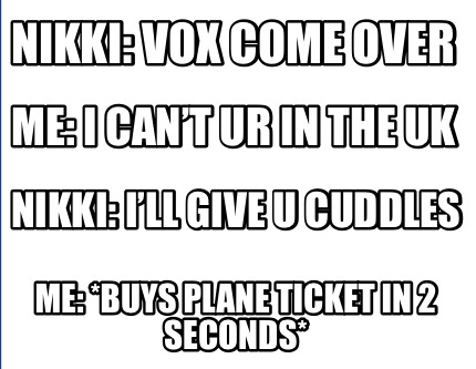 nikki-vox-come-over-me-i-cant-ur-in-the-uk-nikki-ill-give-u-cuddles-me-buys-plan