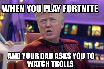 when-you-play-fortnite-and-your-dad-asks-you-to-watch-trolls