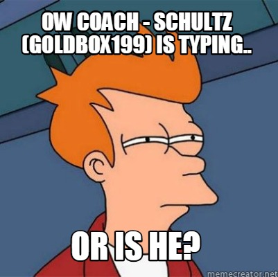ow-coach-schultz-goldbox199-is-typing..-or-is-he