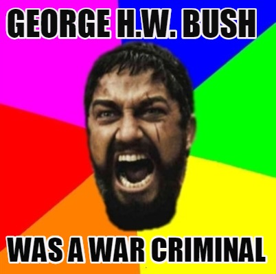 Meme Creator Funny George H W Bush Was A War Criminal Meme