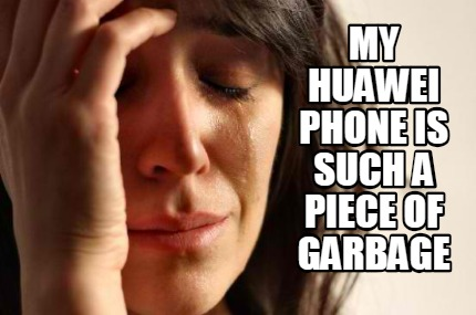 my-huawei-phone-is-such-a-piece-of-garbage