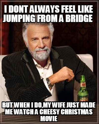 i-dont-always-feel-like-jumping-from-a-bridge-but-when-i-domy-wife-just-made-me-