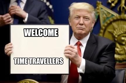 Meme Creator - Funny Welcome Time travellers Meme Generator