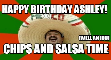 Meme Creator Funny Happy Birthday Ashley Chips And Salsa Time