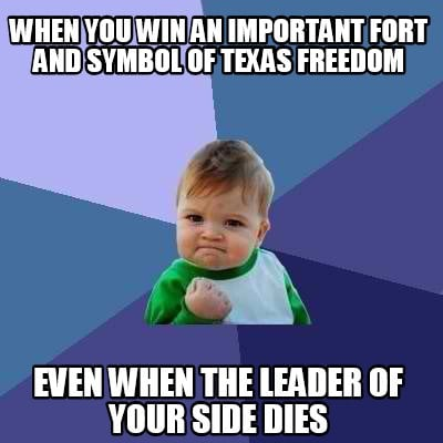 when-you-win-an-important-fort-and-symbol-of-texas-freedom-even-when-the-leader-