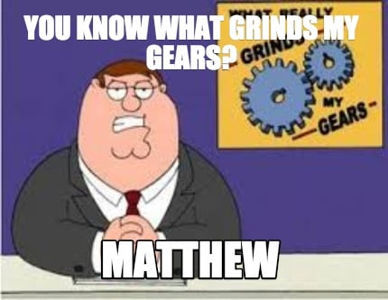 you-know-what-grinds-my-gears-matthew