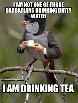 i-am-not-one-of-those-barbarians-drinking-dirty-water-i-am-drinking-tea