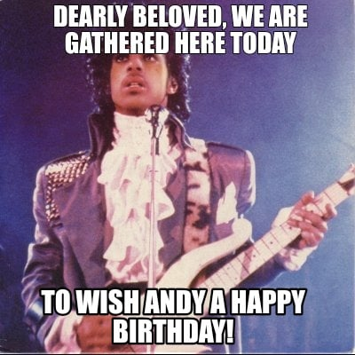 dearly-beloved-we-are-gathered-here-today-to-wish-andy-a-happy-birthday