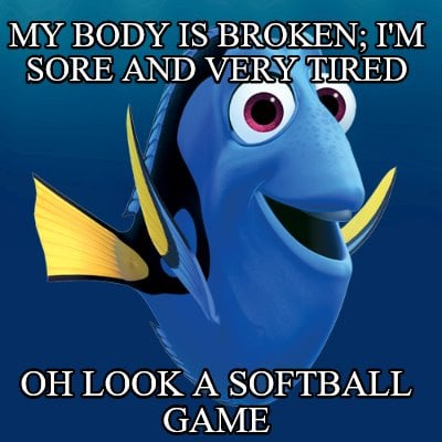 my-body-is-broken-im-sore-and-very-tired-oh-look-a-softball-game