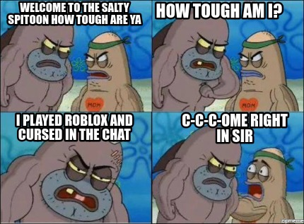Meme Creator Funny Welcome To The Salty Spitoon How Tough Are Ya