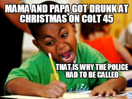 Meme Creator Funny Mama And Papa Got Drunk At Christmas On Colt 45