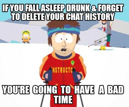 if-you-fall-asleep-drunk-forget-to-delete-your-chat-history-youre-going-to-have-